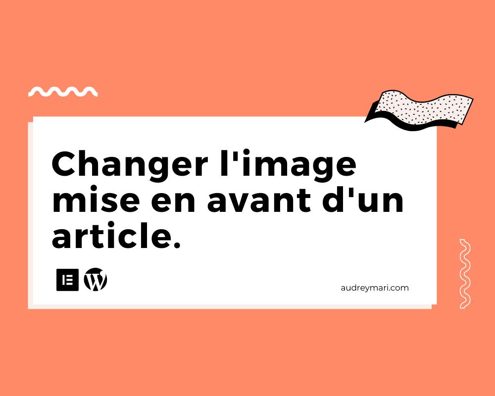 Comment changer l'image mise en avant d'un article WordPress ?